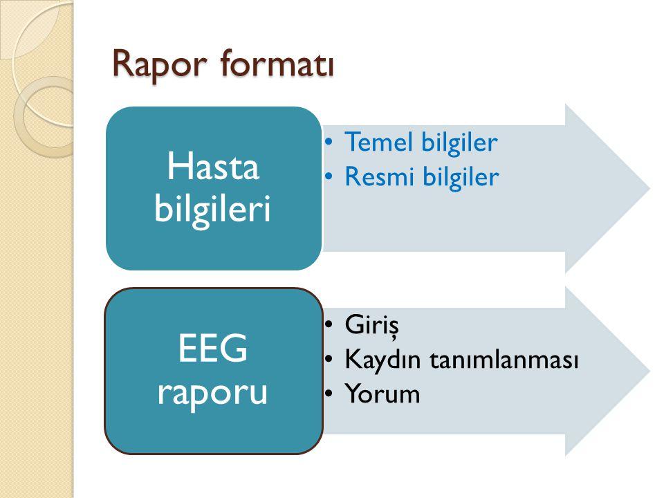 Rapor formatı •Temel bilgiler •Resmi bilgiler Hasta bilgileri •Giriş •Kaydın tanımlanması •Yorum EEG raporu