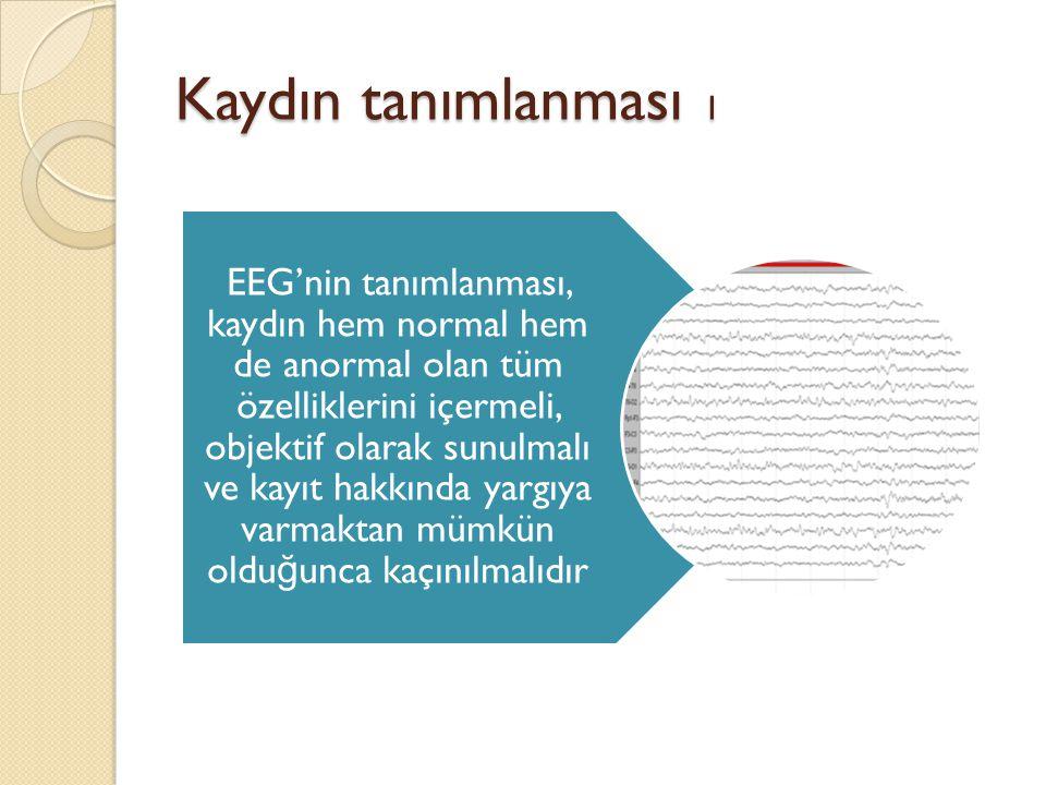 Kaydın tanımlanması 2 Amaç, başka bir doktorun EEG trasesini okumasına gerek kalmadan kaydın normalli ğ i veya anormallik derecesi hakkında bilgi sahibi olmasını sa ğ layacak tam ve objektif bir rapor yazmak olmalıdır.