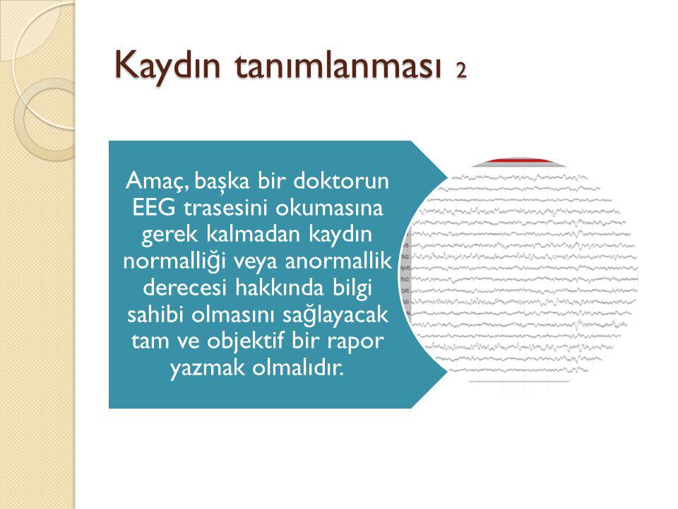 Kaydın tanımlanması 3 Zemin aktivitesi •Dominant aktivite •Frekans •Devamlılık (persistan, intermittan) •Yerleşim •Amplitüd •Simetri veya asimetri •Ritmisite