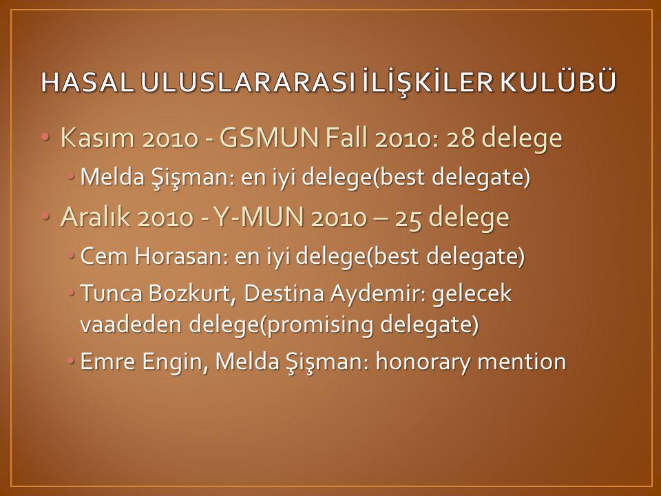 • Kasım 2010 - GSMUN Fall 2010: 28 delege • Melda Şişman: en iyi delege(best delegate) • Aralık 2010 - Y-MUN 2010 – 25 delege • Cem Horasan: en iyi delege(best delegate) • Tunca Bozkurt, Destina Aydemir: gelecek vaadeden delege(promising delegate) • Emre Engin, Melda Şişman: honorary mention