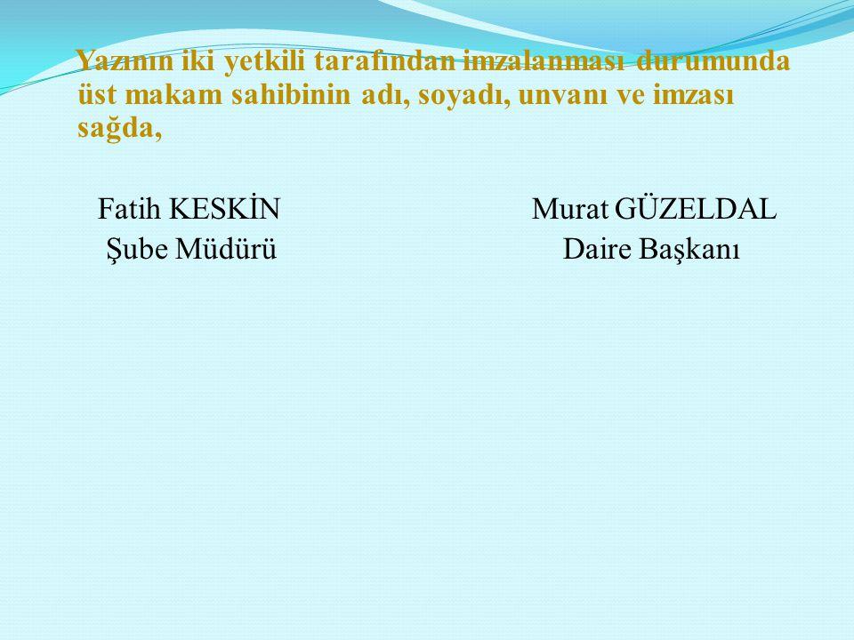 Yazının iki yetkili tarafından imzalanması durumunda üst makam sahibinin adı, soyadı, unvanı ve imzası sağda, Fatih KESKİN Murat GÜZELDAL Şube Müdürü