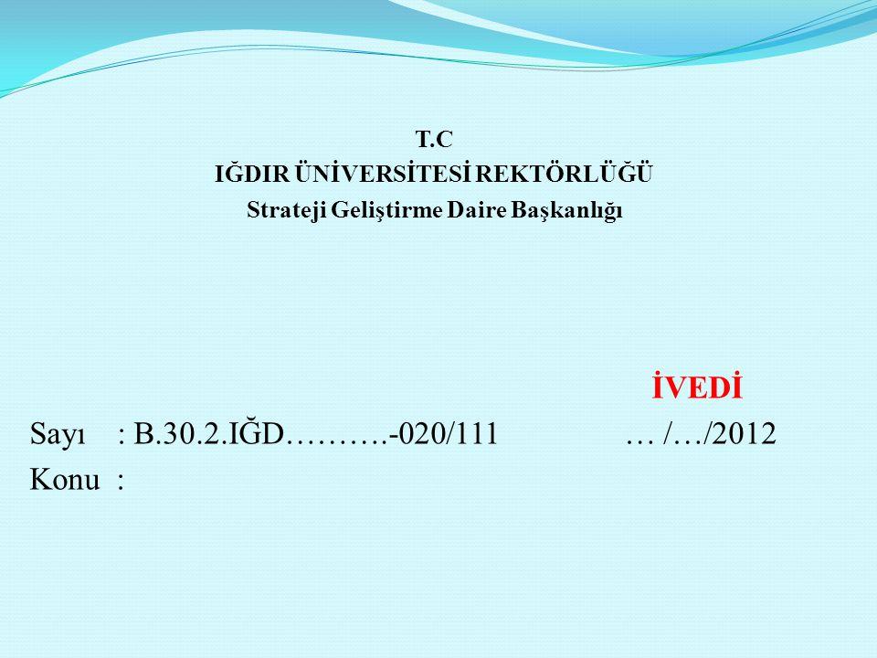 T.C IĞDIR ÜNİVERSİTESİ REKTÖRLÜĞÜ Strateji Geliştirme Daire Başkanlığı İVEDİ Sayı: B.30.2.IĞD……….-020/111 … /…/2012 Konu :