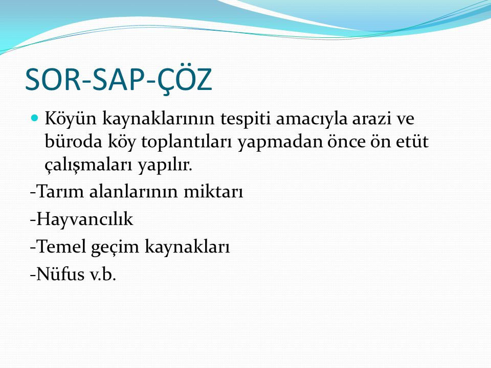 SOR-SAP-ÇÖZ  Köyün kaynaklarının tespiti amacıyla arazi ve büroda köy toplantıları yapmadan önce ön etüt çalışmaları yapılır. -Tarım alanlarının mikt