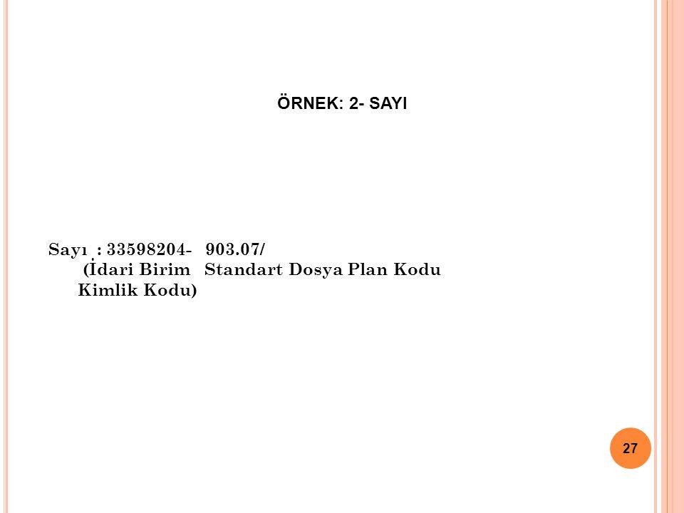 ÖRNEK: 2- SAYI 27 Sayı : 33598204- 903.07/ (İdari Birim Standart Dosya Plan Kodu Kimlik Kodu)