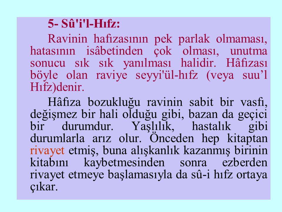 5- Sû i l-Hıfz: Ravinin hafızasının pek parlak olmaması, hatasının isâbetinden çok olması, unutma sonucu sık sık yanılması halidir.