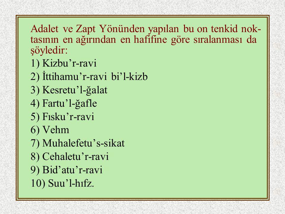 Adalet ve Zapt Yönünden yapılan bu on tenkid nok- tasının en ağırından en hafifine göre sıralanması da şöyledir: 1) Kizbu'r-ravi 2) İttihamu'r-ravi bi'l-kizb 3) Kesretu'l-ğalat 4) Fartu'l-ğafle 5) Fısku'r-ravi 6) Vehm 7) Muhalefetu's-sikat 8) Cehaletu'r-ravi 9) Bid'atu'r-ravi 10) Suu'l-hıfz.
