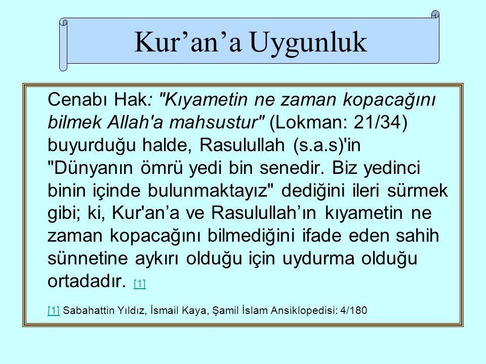 Kur'an'a Uygunluk Cenabı Hak: Kıyametin ne zaman kopacağını bilmek Allah a mahsustur (Lokman: 21/34) buyurduğu halde, Rasulullah (s.a.s) in Dünyanın ömrü yedi bin senedir.