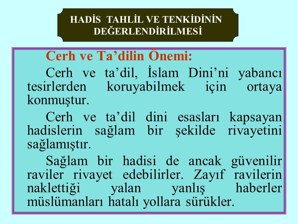 Cerh ve Ta'dilin Önemi: Cerh ve ta'dil, İslam Dini'ni yabancı tesirlerden koruyabilmek için ortaya konmuştur.