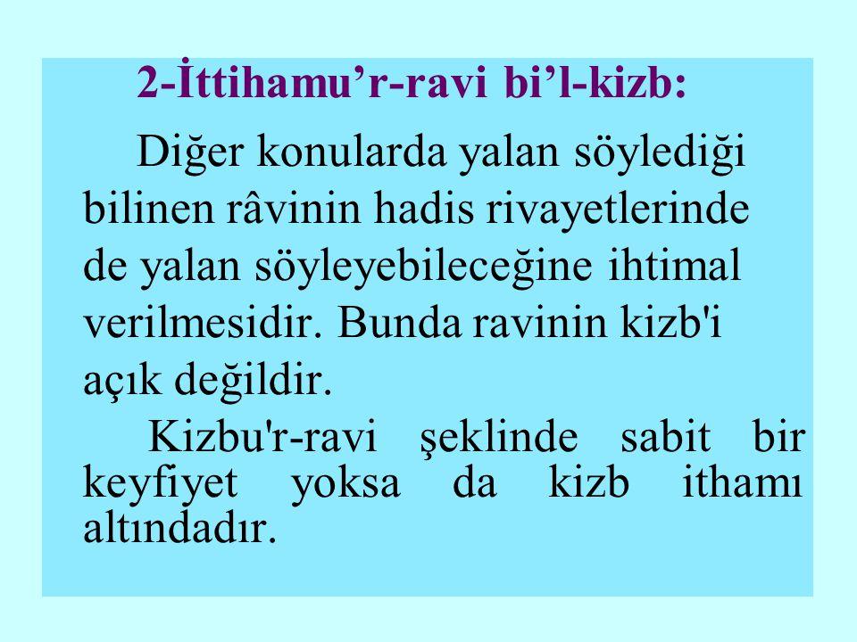 2-İttihamu'r-ravi bi'l-kizb: Diğer konularda yalan söylediği bilinen râvinin hadis rivayetlerinde de yalan söyleyebileceğine ihtimal verilmesidir.