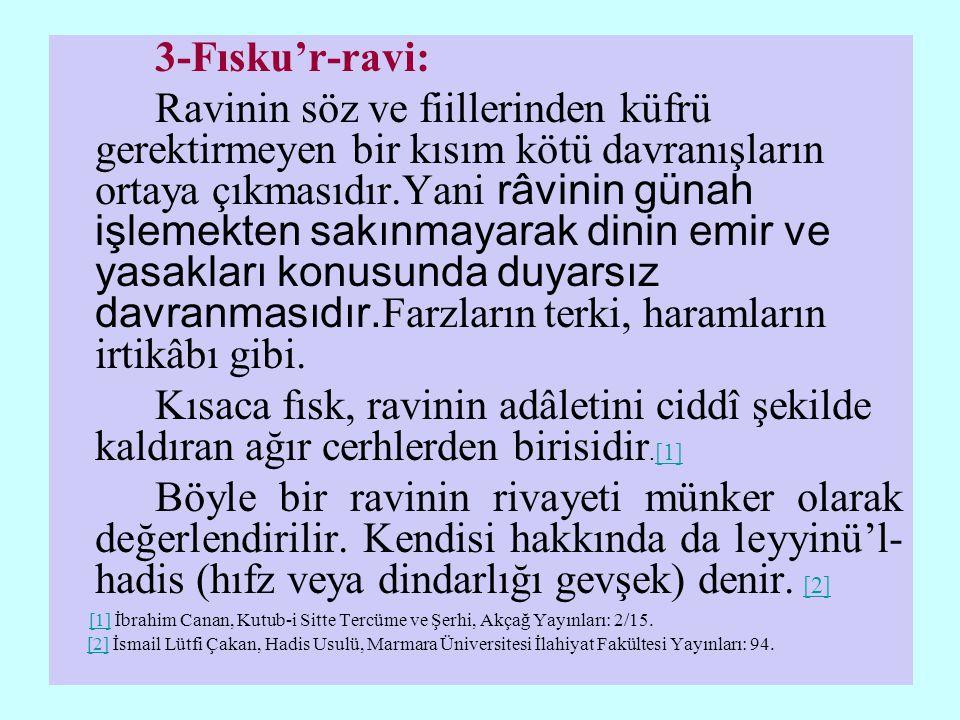 3-Fısku'r-ravi: Ravinin söz ve fiillerinden küfrü gerektirmeyen bir kısım kötü davranışların ortaya çıkmasıdır.Yani râvinin günah işlemekten sakınmayarak dinin emir ve yasakları konusunda duyarsız davranmasıdır.