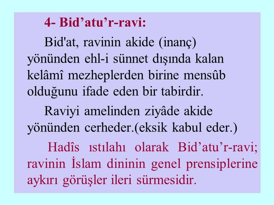4- Bid'atu'r-ravi: Bid at, ravinin akide (inanç) yönünden ehl-i sünnet dışında kalan kelâmî mezheplerden birine mensûb olduğunu ifade eden bir tabirdir.