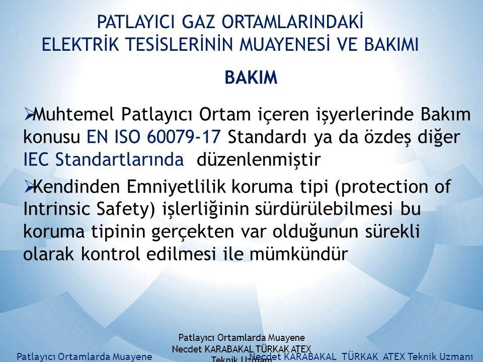 PATLAYICI GAZ ORTAMLARINDAKİ ELEKTRİK TESİSLERİNİN MUAYENESİ VE BAKIMI BAKIM  Muhtemel Patlayıcı Ortam içeren işyerlerinde Bakım konusu EN ISO 60079-17 Standardı ya da özdeş diğer IEC Standartlarında düzenlenmiştir  Kendinden Emniyetlilik koruma tipi (protection of Intrinsic Safety) işlerliğinin sürdürülebilmesi bu koruma tipinin gerçekten var olduğunun sürekli olarak kontrol edilmesi ile mümkündür Patlayıcı Ortamlarda MuayeneNecdet KARABAKAL TÜRKAK ATEX Teknik Uzmanı Patlayıcı Ortamlarda Muayene Necdet KARABAKAL TÜRKAK ATEX Teknik Uzmanı
