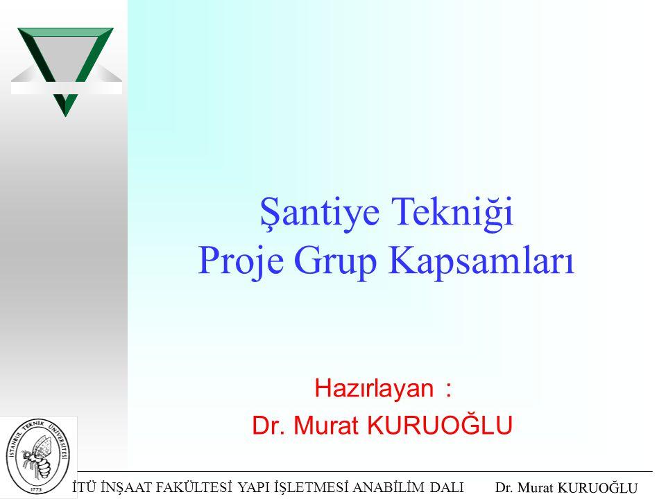 İTÜ İNŞAAT FAKÜLTESİ YAPI İŞLETMESİ ANABİLİM DALI Dr. Murat KURUOĞLU Hazırlayan : Dr. Murat KURUOĞLU Şantiye Tekniği Proje Grup Kapsamları