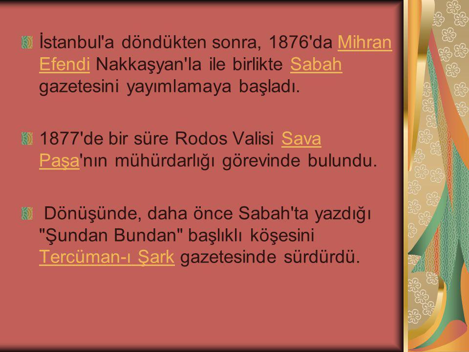 İstanbul a döndükten sonra, 1876 da Mihran Efendi Nakkaşyan la ile birlikte Sabah gazetesini yayımlamaya başladı.Mihran EfendiSabah 1877 de bir süre Rodos Valisi Sava Paşa nın mühürdarlığı görevinde bulundu.Sava Paşa Dönüşünde, daha önce Sabah ta yazdığı Şundan Bundan başlıklı köşesini Tercüman-ı Şark gazetesinde sürdürdü.