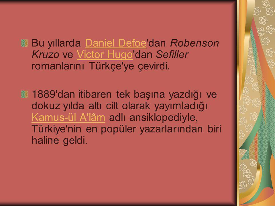 Bu yıllarda Daniel Defoe dan Robenson Kruzo ve Victor Hugo dan Sefiller romanlarını Türkçe ye çevirdi.Daniel DefoeVictor Hugo 1889 dan itibaren tek başına yazdığı ve dokuz yılda altı cilt olarak yayımladığı Kamus-ül A lâm adlı ansiklopediyle, Türkiye nin en popüler yazarlarından biri haline geldi.