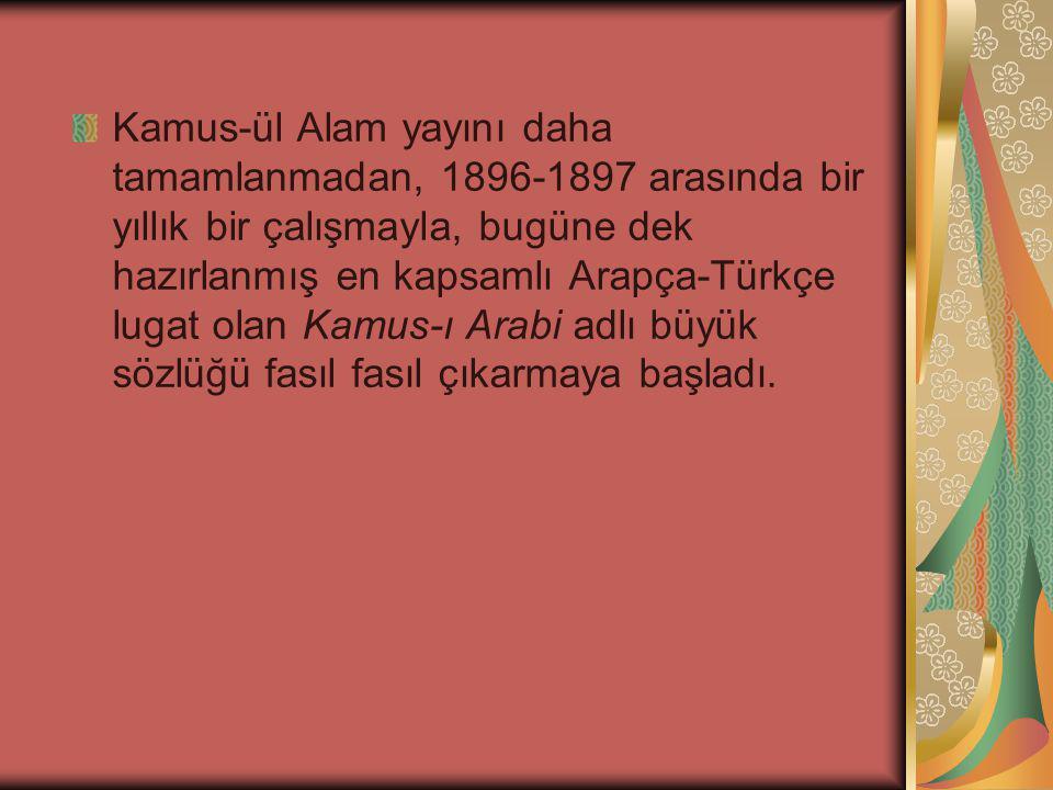 Kamus-ül Alam yayını daha tamamlanmadan, 1896-1897 arasında bir yıllık bir çalışmayla, bugüne dek hazırlanmış en kapsamlı Arapça-Türkçe lugat olan Kamus-ı Arabi adlı büyük sözlüğü fasıl fasıl çıkarmaya başladı.