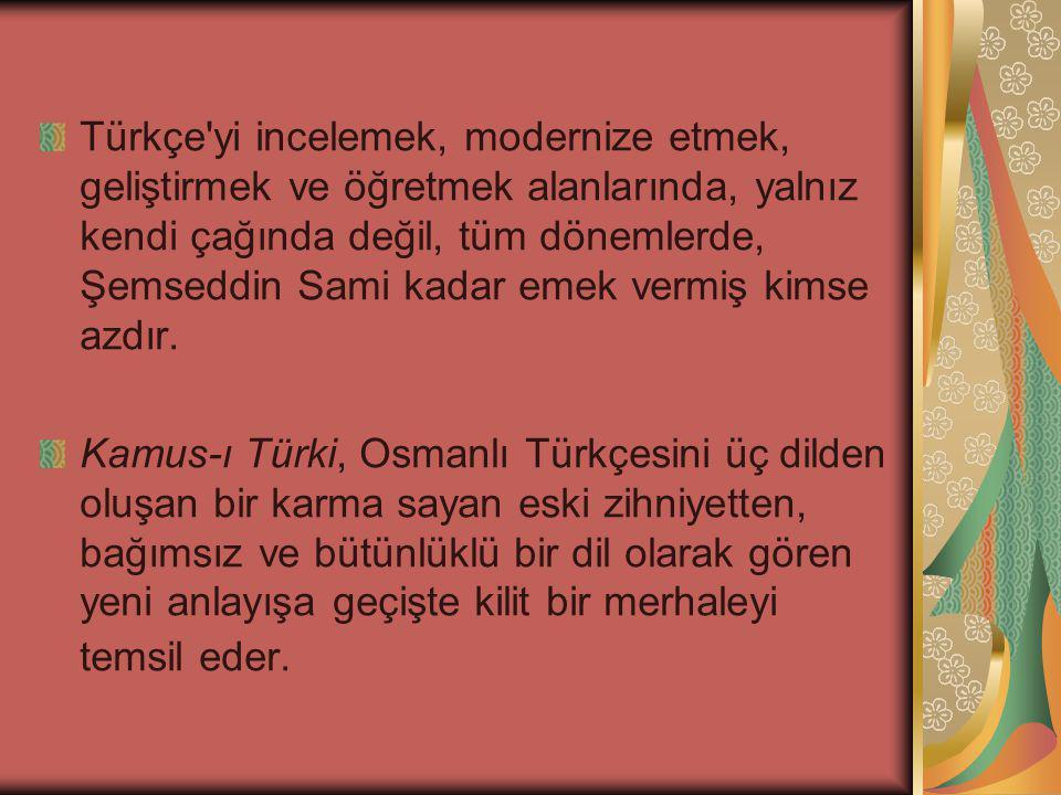 Türkçe yi incelemek, modernize etmek, geliştirmek ve öğretmek alanlarında, yalnız kendi çağında değil, tüm dönemlerde, Şemseddin Sami kadar emek vermiş kimse azdır.