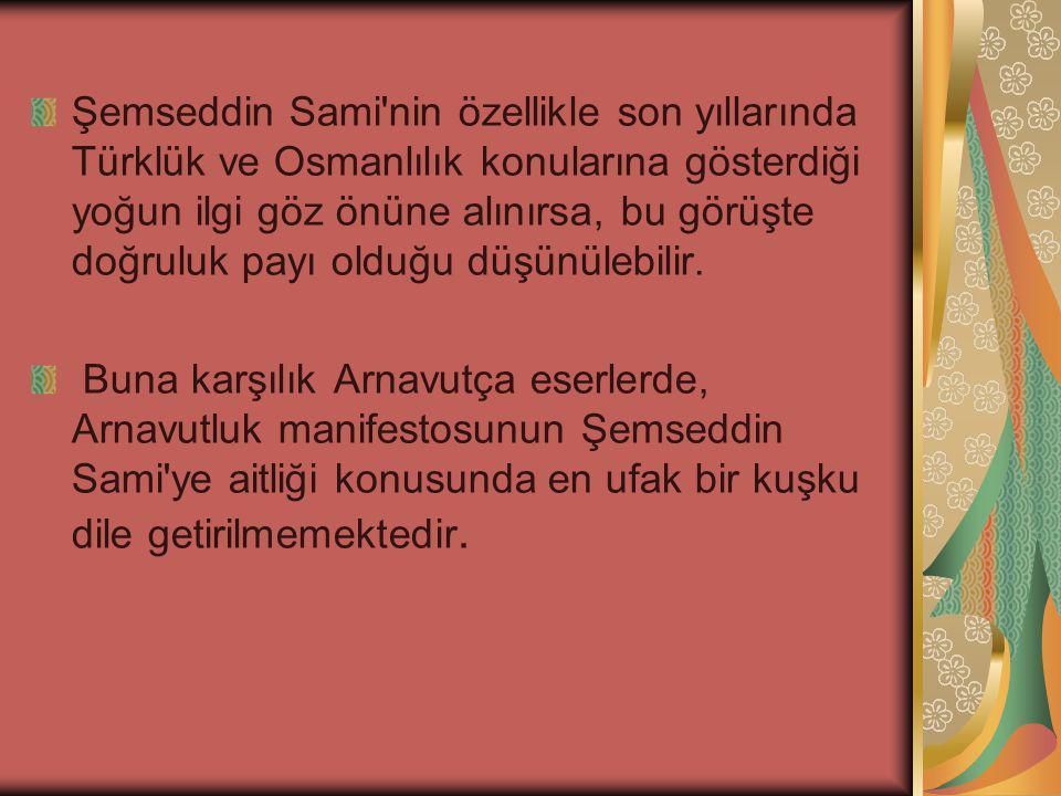 Şemseddin Sami nin özellikle son yıllarında Türklük ve Osmanlılık konularına gösterdiği yoğun ilgi göz önüne alınırsa, bu görüşte doğruluk payı olduğu düşünülebilir.
