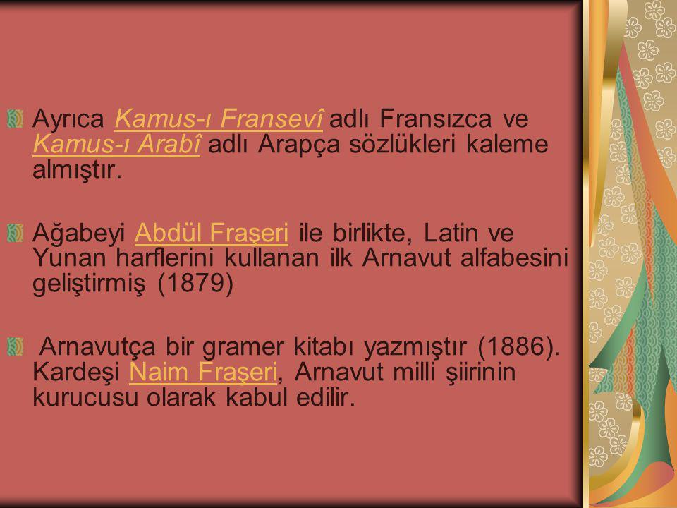 Ayrıca Kamus-ı Fransevî adlı Fransızca ve Kamus-ı Arabî adlı Arapça sözlükleri kaleme almıştır.Kamus-ı Fransevî Kamus-ı Arabî Ağabeyi Abdül Fraşeri ile birlikte, Latin ve Yunan harflerini kullanan ilk Arnavut alfabesini geliştirmiş (1879)Abdül Fraşeri Arnavutça bir gramer kitabı yazmıştır (1886).