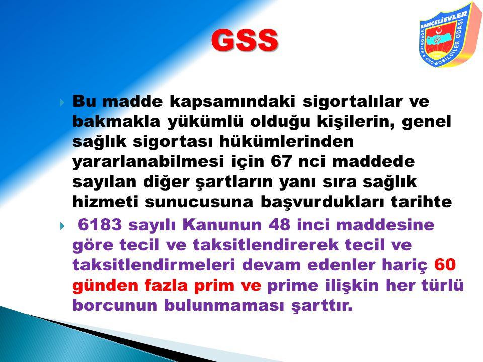 GSS  Bu madde kapsamındaki sigortalılar ve bakmakla yükümlü olduğu kişilerin, genel sağlık sigortası hükümlerinden yararlanabilmesi için 67 nci madde