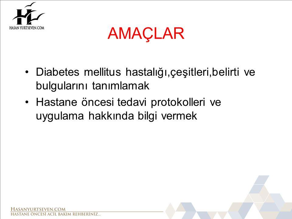AMAÇLAR •Diabetes mellitus hastalığı,çeşitleri,belirti ve bulgularını tanımlamak •Hastane öncesi tedavi protokolleri ve uygulama hakkında bilgi vermek