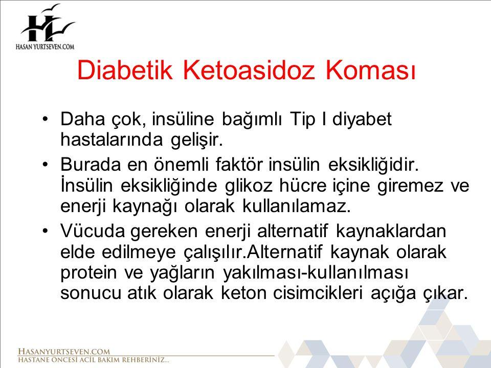 Diabetik Ketoasidoz Koması •Daha çok, insüline bağımlı Tip I diyabet hastalarında gelişir.