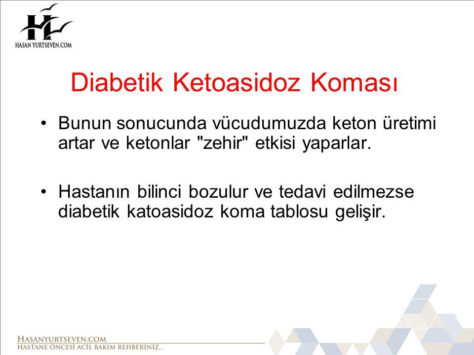 Diabetik Ketoasidoz Koması •Bunun sonucunda vücudumuzda keton üretimi artar ve ketonlar zehir etkisi yaparlar.