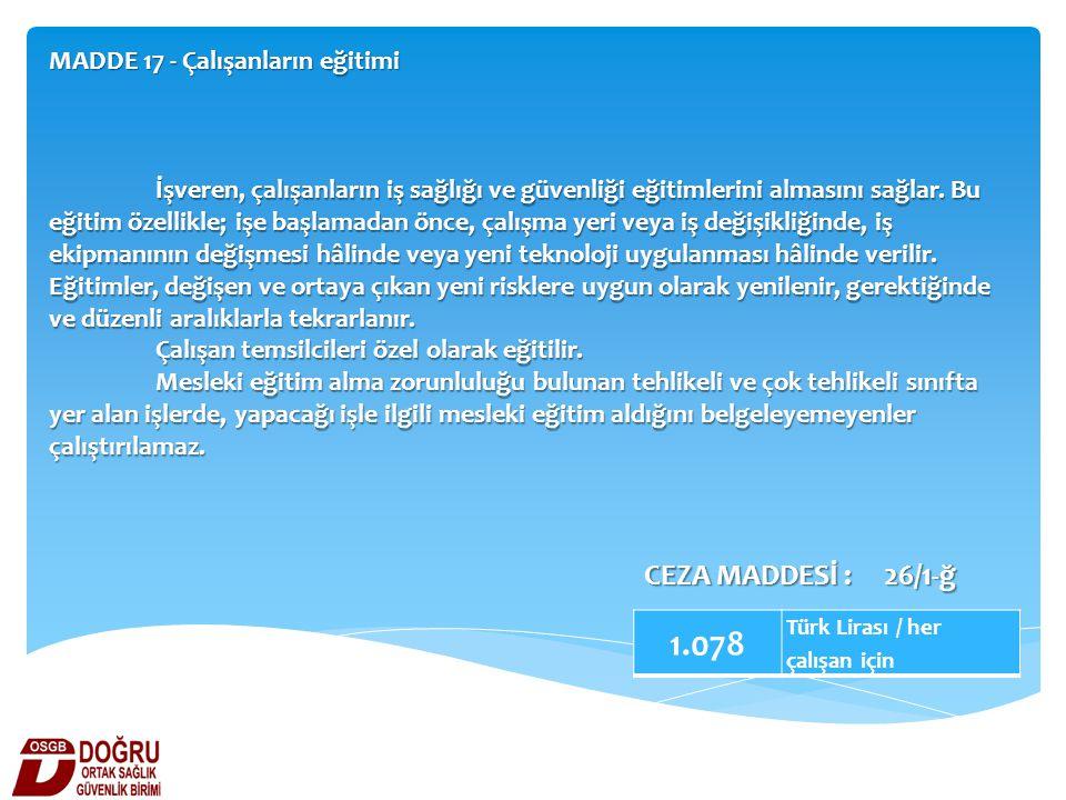 MADDE 17 - Çalışanların eğitimi 1.078 Türk Lirası / her çalışan için CEZA MADDESİ : 26/1-ğ İşveren, çalışanların iş sağlığı ve güvenliği eğitimlerini