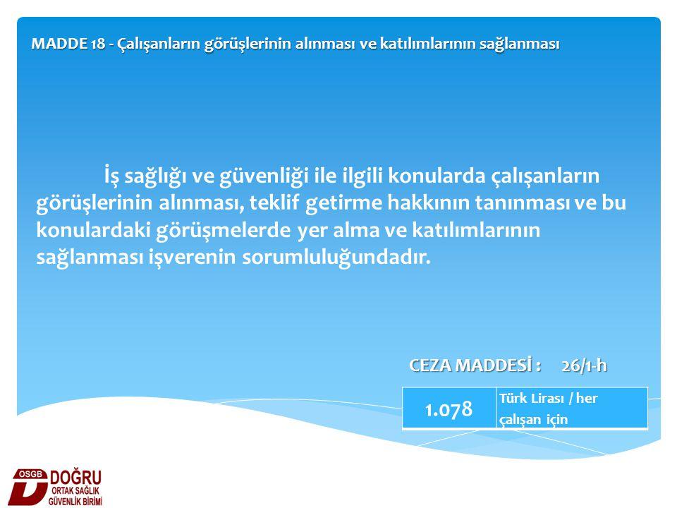 MADDE 18 - Çalışanların görüşlerinin alınması ve katılımlarının sağlanması 1.078 Türk Lirası / her çalışan için CEZA MADDESİ : 26/1-h İş sağlığı ve gü
