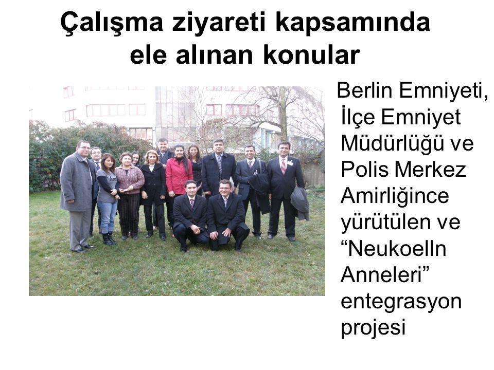 Çalışma ziyareti kapsamında ele alınan konular Berlin Emniyeti, İlçe Emniyet Müdürlüğü ve Polis Merkez Amirliğince yürütülen ve Neukoelln Anneleri entegrasyon projesi