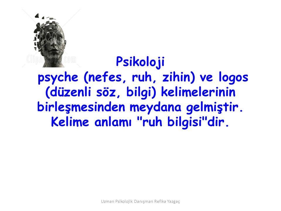 Uzman Psikolojik Danışman Refika Yazgaç Psikoloji psyche (nefes, ruh, zihin) ve logos (düzenli söz, bilgi) kelimelerinin birleşmesinden meydana gelmiş