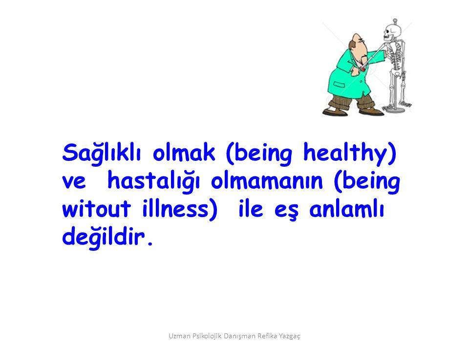 Uzman Psikolojik Danışman Refika Yazgaç Sağlıklı olmak (being healthy) ve hastalığı olmamanın (being witout illness) ile eş anlamlı değildir.