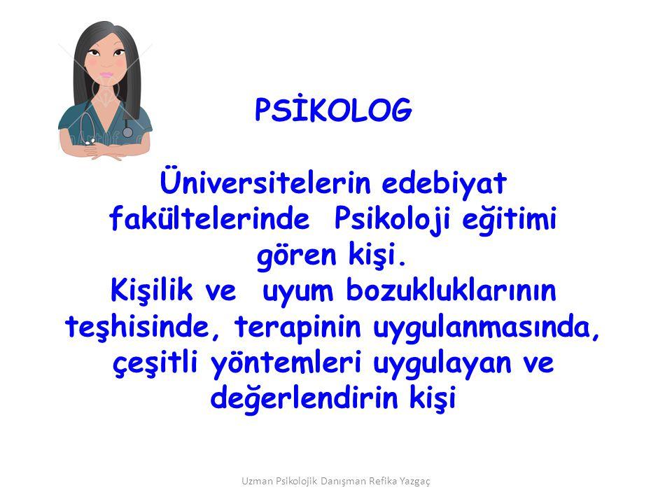 Uzman Psikolojik Danışman Refika Yazgaç PSİKOLOG Üniversitelerin edebiyat fakültelerinde Psikoloji eğitimi gören kişi. Kişilik ve uyum bozukluklarının