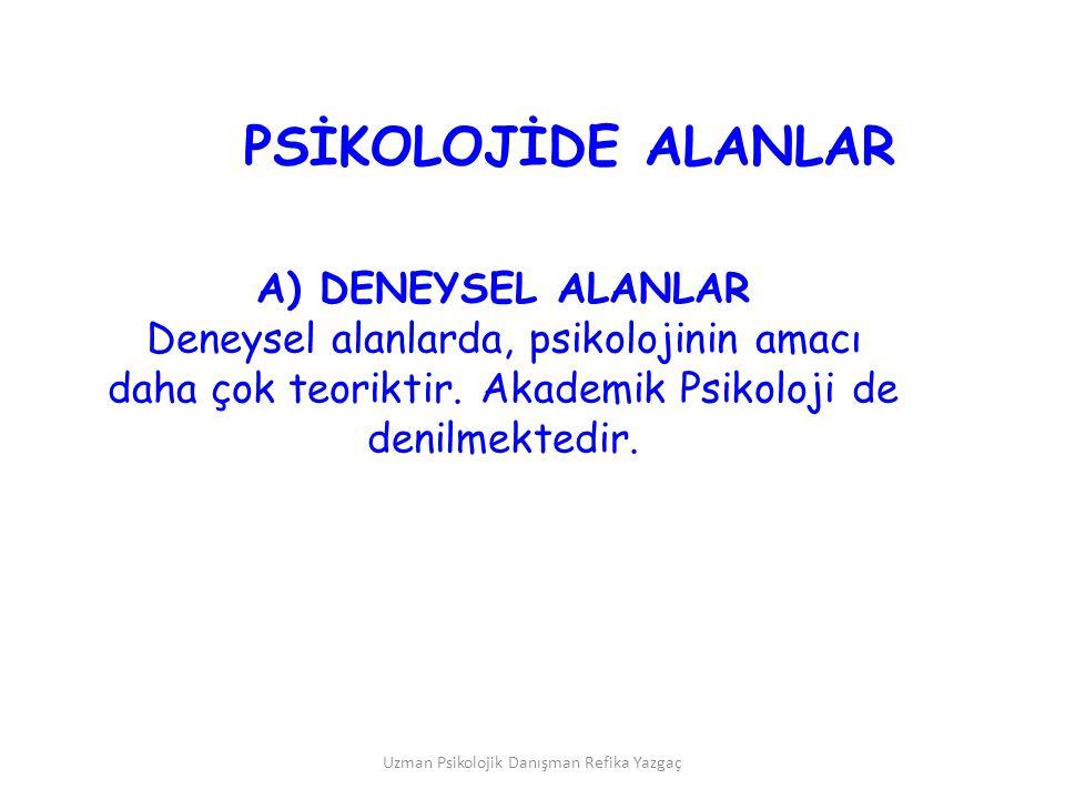 Uzman Psikolojik Danışman Refika Yazgaç A) DENEYSEL ALANLAR Deneysel alanlarda, psikolojinin amacı daha çok teoriktir. Akademik Psikoloji de denilmekt