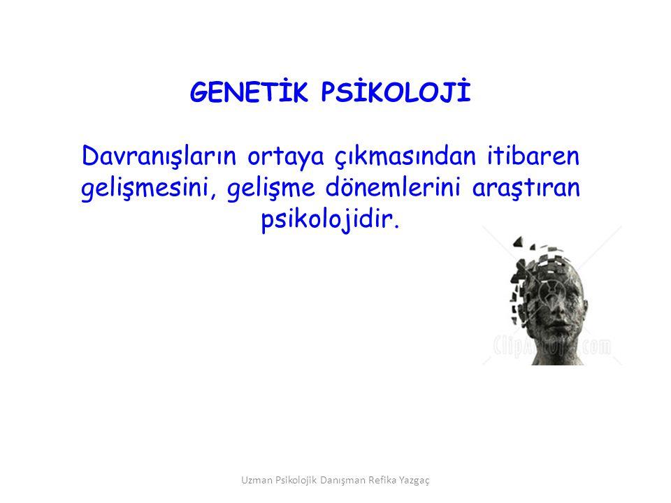 Uzman Psikolojik Danışman Refika Yazgaç GENETİK PSİKOLOJİ Davranışların ortaya çıkmasından itibaren gelişmesini, gelişme dönemlerini araştıran psikolo