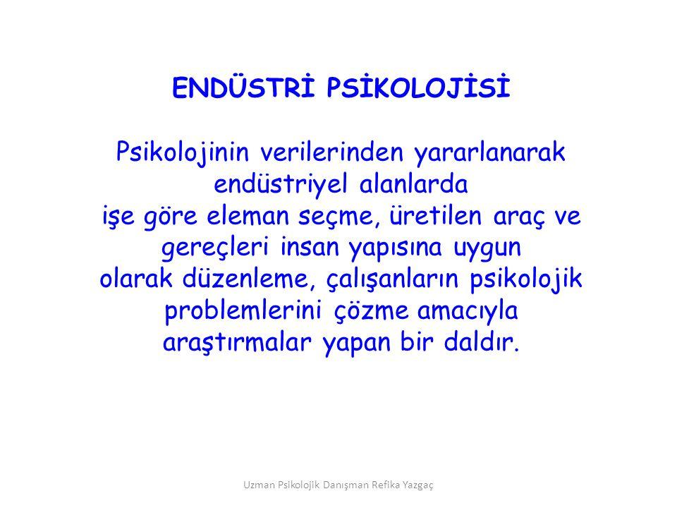 Uzman Psikolojik Danışman Refika Yazgaç ENDÜSTRİ PSİKOLOJİSİ Psikolojinin verilerinden yararlanarak endüstriyel alanlarda işe göre eleman seçme, üreti