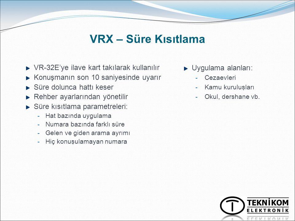VRX – Süre Kısıtlama VR-32E'ye ilave kart takılarak kullanılır Konuşmanın son 10 saniyesinde uyarır Süre dolunca hattı keser Rehber ayarlarından yönet