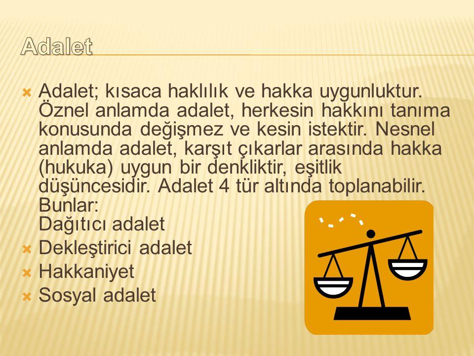  Adalet; kısaca haklılık ve hakka uygunluktur. Öznel anlamda adalet, herkesin hakkını tanıma konusunda değişmez ve kesin istektir. Nesnel anlamda ada