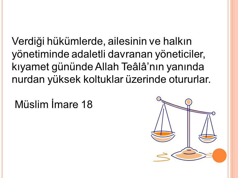 Verdiği hükümlerde, ailesinin ve halkın yönetiminde adaletli davranan yöneticiler, kıyamet gününde Allah Teâlâ'nın yanında nurdan yüksek koltuklar üze