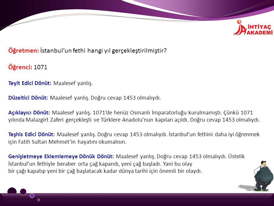 Öğretmen: İstanbul'un fethi hangi yıl gerçekleştirilmiştir? Öğrenci: 1071 Teyit Edici Dönüt: Maalesef yanlış. Düzeltici Dönüt: Maalesef yanlış. Doğru