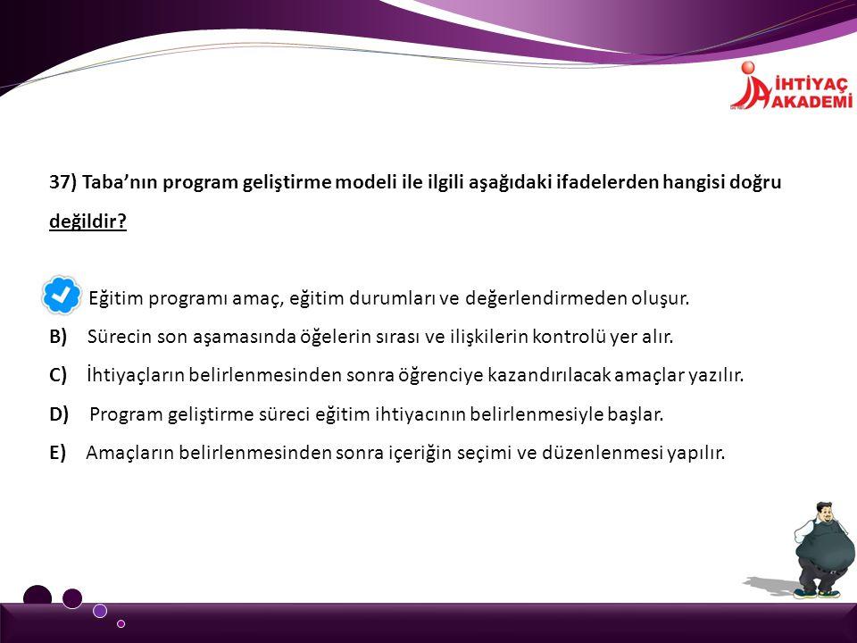 37) Taba'nın program geliştirme modeli ile ilgili aşağıdaki ifadelerden hangisi doğru değildir? A) Eğitim programı amaç, eğitim durumları ve değerlend