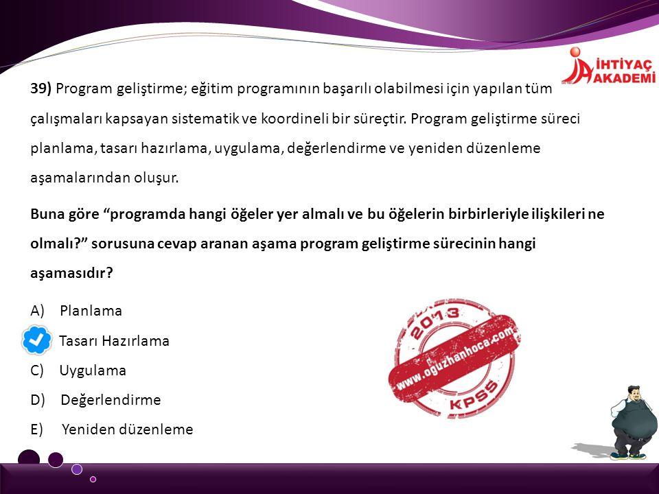 39) Program geliştirme; eğitim programının başarılı olabilmesi için yapılan tüm çalışmaları kapsayan sistematik ve koordineli bir süreçtir. Program ge
