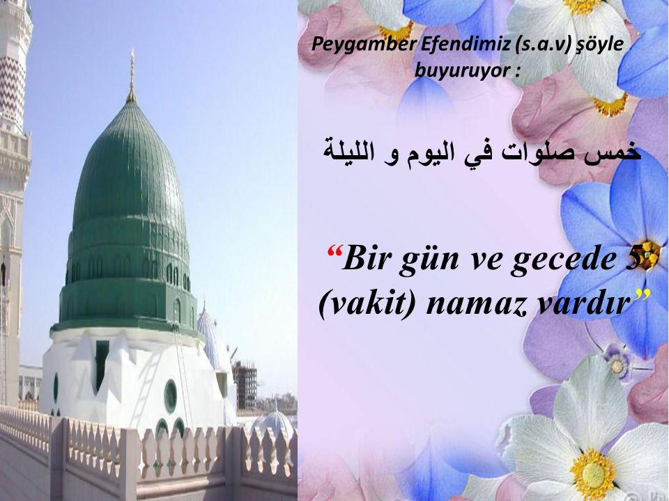 """Peygamber Efendimiz (s.a.v) şöyle buyuruyor : خمس صلوات في اليوم و الليلة """"Bir gün ve gecede 5 (vakit) namaz vardır"""""""