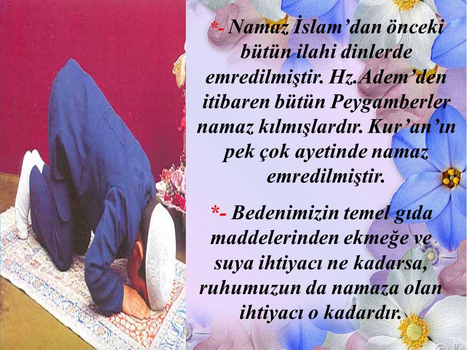 *- Namaz İslam'dan önceki bütün ilahi dinlerde emredilmiştir. Hz.Adem'den itibaren bütün Peygamberler namaz kılmışlardır. Kur'an'ın pek çok ayetinde n