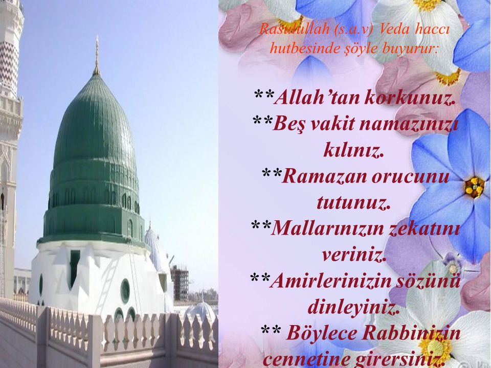 Rasulullah (s.a.v) Veda haccı hutbesinde şöyle buyurur: **Allah'tan korkunuz. **Beş vakit namazınızı kılınız. **Ramazan orucunu tutunuz. **Mallarınızı
