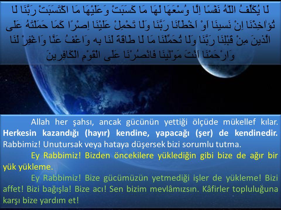Allah her şahsı, ancak gücünün yettiği ölçüde mükellef kılar. Herkesin kazandığı (hayır) kendine, yapacağı (şer) de kendinedir. Rabbimiz! Unutursak ve