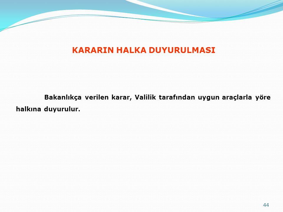 KARARIN HALKA DUYURULMASI Bakanlıkça verilen karar, Valilik tarafından uygun araçlarla yöre halkına duyurulur. 44