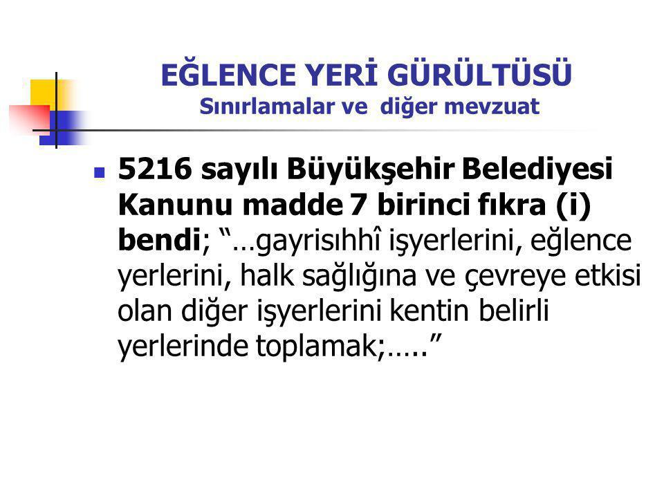 """EĞLENCE YERİ GÜRÜLTÜSÜ Sınırlamalar ve diğer mevzuat  5216 sayılı Büyükşehir Belediyesi Kanunu madde 7 birinci fıkra (i) bendi; """"…gayrisıhhî işyerler"""
