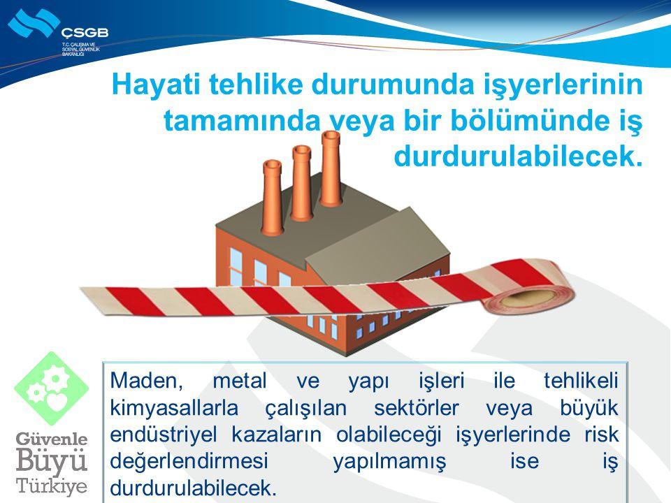 Hayati tehlike durumunda işyerlerinin tamamında veya bir bölümünde iş durdurulabilecek. Maden, metal ve yapı işleri ile tehlikeli kimyasallarla çalışı