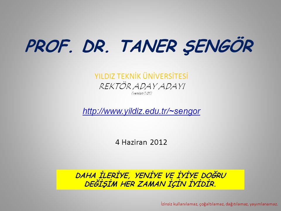 PROF. DR. TANER ŞENGÖR YILDIZ TEKNİK ÜNİVERSİTESİ REKTÖR ADAY ADAYI (version 1.01) http://www.yildiz.edu.tr/~sengor 4 Haziran 2012 İzinsiz kullanılama